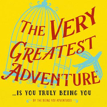 The Very Greatest Adventure ...Is You Truly Being You